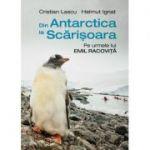 Din Antarctica la Scarisoara. Pe urmele lui Emil Racovita - Cristian Lascu, Helmut Ignat