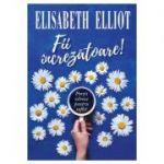 Fii increzatoare! Portii zilnice pentru suflet - Elisabeth Elliot