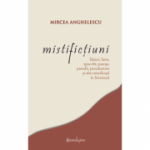 Mistifictiuni: falsuri, farse, apocrife, pastise, parodii, pseudonime si alte mistificatii in literatura - Mircea Anghelescu
