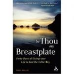 Be Thou My Breastplate. 40 Days of Giving your Life to God the Celtic Way - Paul Wallis