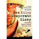 Desperate Glory. At War in Helmand with Britain's 16 Air Assault Brigade - Sam Kiley