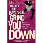 Don't Let the Bastards Grind You Down. How One Generation of British Actors Changed the World - Robert Sellers
