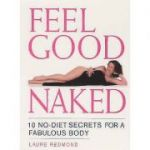 Feel Good Naked. 10 No-Diet Secrets to a Fabulous Body - Laure Redmond