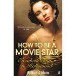 How to Be a Movie Star. Elizabeth Taylor in Hollywood, 1941-1981 - William J. Mann