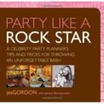 Party Like a Rock Star. A Celebrity Party Planner's Tips and Tricks for Throwing an Unforgettable Bash - Jes Gordon