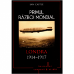 Primul Razboi Mondial. Londra 1914-1917 - Ian Castle