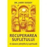 Recuperarea sufletului. O cautare stiintifica si spirituala - Larry Dossey