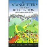 The Downshifter's Guide To Relocation. Escape to a simpler, less stressful way of life - Chris & Gillean Sangster