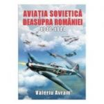 Aviatia sovietica deasupra Romaniei 1940-1944 - Valeriu Avram