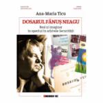 Dosarul Fanus Neagu. Real si imaginar in opera si in arhivele Securitatii - Ana-Maria Ticu