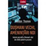 Dusmani vechi, amenintari noi. Istoria secreta a Mossad-ului din 2000 pana in prezent - Gordon Thomas