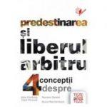 Predestinarea si liberul arbitru - 4 conceptii - John Feinberg, Clark Pinnock, Norman Geisler, Bruce Reichenbach