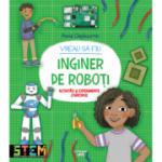 Vreau sa fiu inginer de roboti - Anna Claybourne