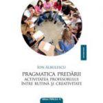 Pragmatica predarii. Activitatea profesorului intre rutina si creativitate - Ion Albulescu