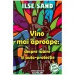 Vino mai aproape. Despre iubire si auto-protectie - Ilse Sand