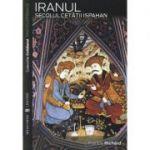 Iranul. Secolul cetatii Ispahan - Francis Richard