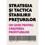 Strategia si tactica stabilirii preturilor. Un ghid pentru cresterea profiturilor - Thomas T. Nagle, John E. Hogan
