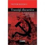 Tranzitii Discursive. Despre agende culturale, istorie intelectuala si onorabilitate ideologica dupa comunism - Victor Rizescu