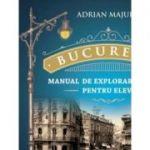 Bucuresti. Manual de explorare urbana pentru elevi - Adrian Majuru