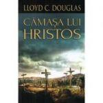 Camasa lui Hristos - Lloyd C. Douglas