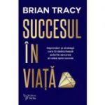 Succesul in viata. Deprinderi si strategii care va vor revela puterile si calea spre succes (editie revizuita) - Brian Tracy