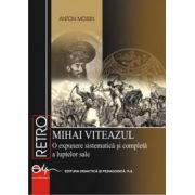Mihai Viteazul. O expunere sistematica si completa a luptelor sale - Anton Moisin