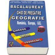 Bacalaureat 2016 - Ghid de pregatire Geografie, Romania, Europa, U. E. - sinteze, teste, rezolvari (Marius Lungu)