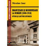 Emancipare si modernizare la romani (1848-1918) - Studii si lecturi istorice