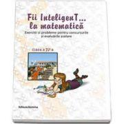 Fii inteligenT... la matematica, clasa a IV-a - Exercitii si probleme pentru concursurile si evaluarile scolare. Anul scolar 2014-2015