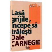 Lasa grijile, incepe sa traiesti - (Dale Carnegie)