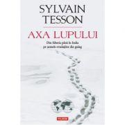 Axa Lupului. Din Siberia pina in India pe urmele evadatilor din gulag - Sylvain Tesson