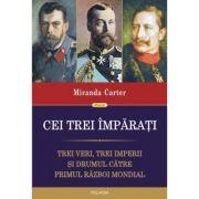 Cei trei imparati. Trei veri, trei imperii si drumul catre Primul Razboi Mondial (Miranda Carter)