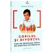 Copilul si divortul. Cum ne protejam copiii de efectele divortului - Jacques Biolley