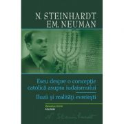 Eseu despre o conceptie catolica asupra iudaismului. Iluzii si realitati evreiesti - N. Steinhardt, Emanuel Neuman