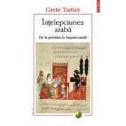 Intelepciunea araba. De la preislam la hispano-arabi - Grete Tartler