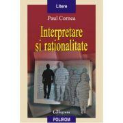 Interpretare si rationalitate - Paul Cornea