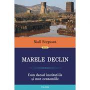 Marele Declin. Cum decad institutiile si mor economiile - Niall Ferguson