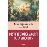 O istorie erotica a curtii de la Versailles - Michel Verge-Franceschi, Anna Moretti