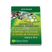Aritmetica. Algebra. Geometrie - 1250 de probleme, Clasa a VI-a. Olimpiade, concursuri si centre de excelenta