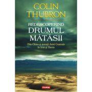Redescoperind Drumul Matasii. Din China si muntii Asiei Centrale in Iran si Turcia - Colin Thubron