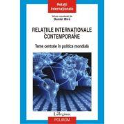Relatiile internationale contemporane. Teme centrale in politica mondiala - Daniel Biro