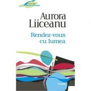 Rendez-vous cu lumea - Aurora Liiceanu