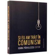 Si eu am trait in comunism - Memorii (Ioana Parvulescu)