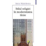Stilul religiei în modernitatea tirzie - Anca Manolescu