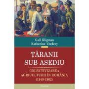Taranii sub asediu. Colectivizarea agriculturii in Romania (1949-1962) - Gail Kligman, Katherine Verdery