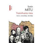 Transilvania mea. Istorii, mentalitati, identitati - Sorin Mitu