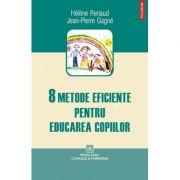 8 metode eficiente pentru educarea copiilor - Helene Renaud, Jean-Pierre Gagne