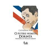 O putere numita dorinta. Biografia lui Nicolas Sarkozy - Catherine Nay