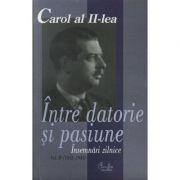 Carol al II-lea. Intre datorie si pasiune. Insemnari zilnice, vol. IV (1943-1945) - Marcel-Dumitru Ciuca