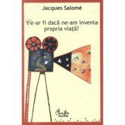 Ce-ar fi daca ne-am inventa propria viata? Editia a III-a - Jacques Salome